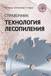 Технология лесопиления: справочник  П. П. Черных, А. Ю. Охлопкова, П. Г. Черных.